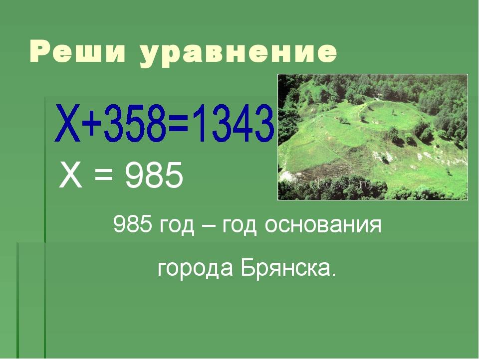 Х = 985 985 год – год основания города Брянска. Реши уравнение