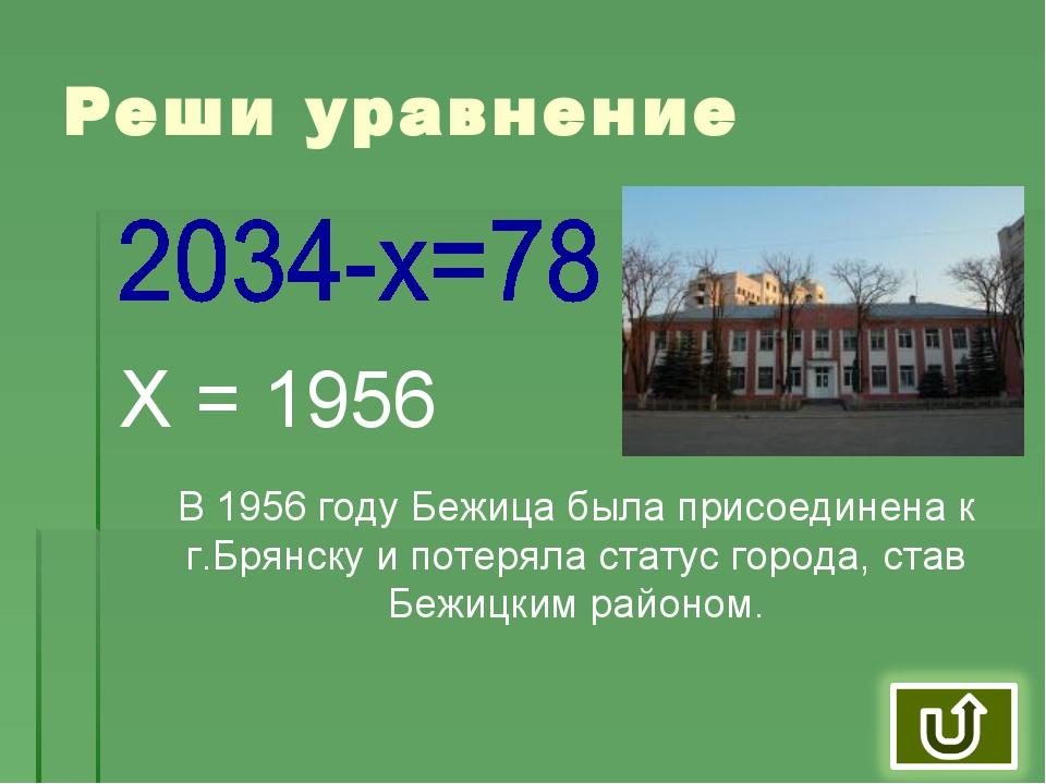 Реши уравнение Реши уравнение Х = 1956 В 1956 году Бежица была присоединена к...