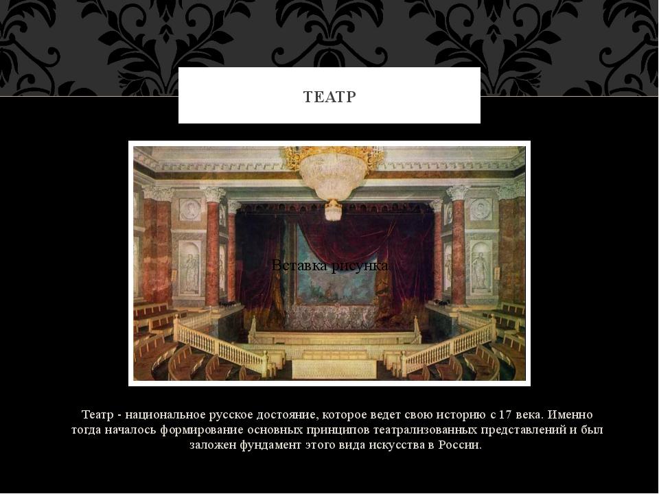 Театр - национальное русское достояние, которое ведет свою историю с 17 века....