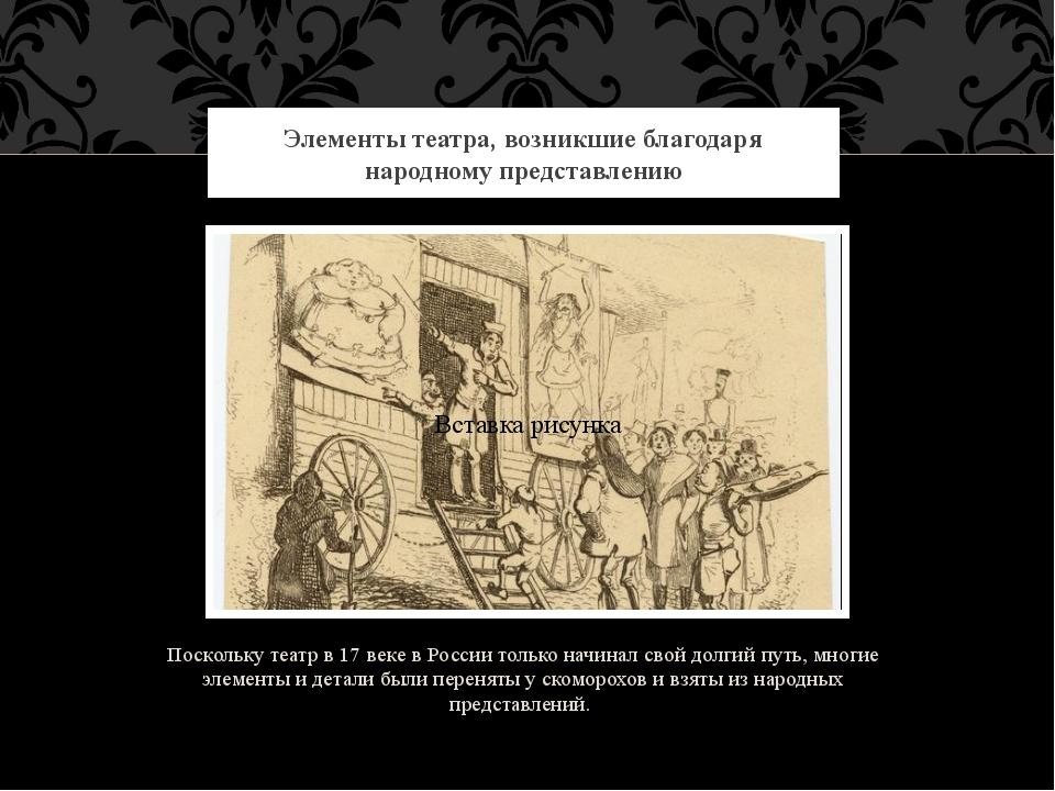 Поскольку театр в 17 веке в России только начинал свой долгий путь, многие эл...