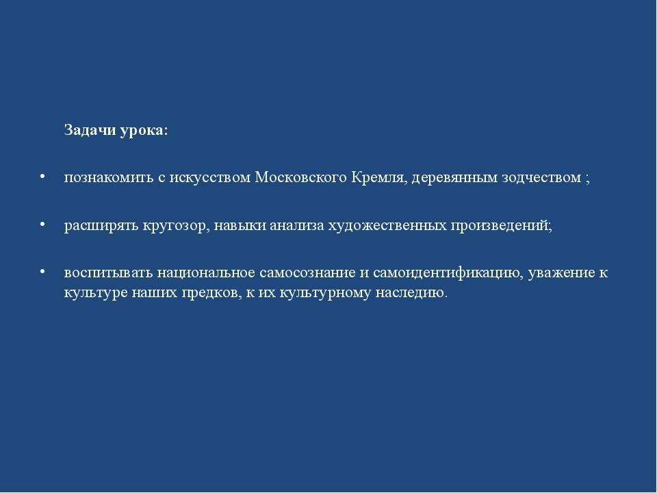 Задачи урока: познакомить с искусством Московского Кремля, деревянным зодчес...