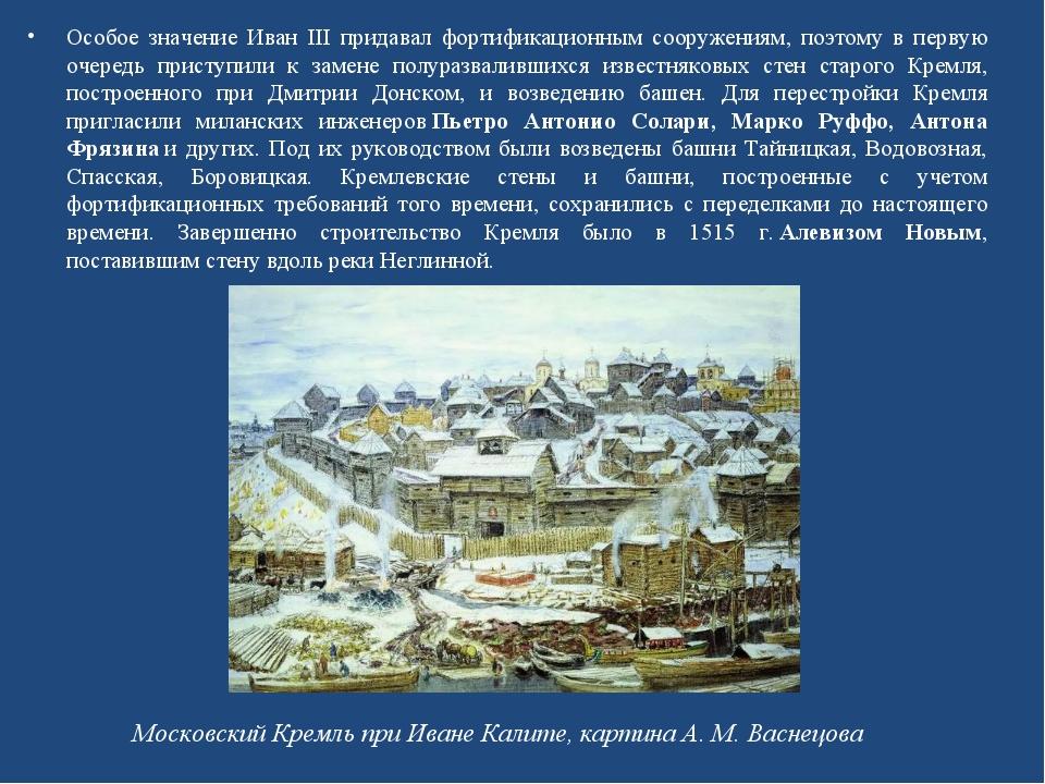 Особое значение Иван III придавал фортификационным сооружениям, поэтому в пер...