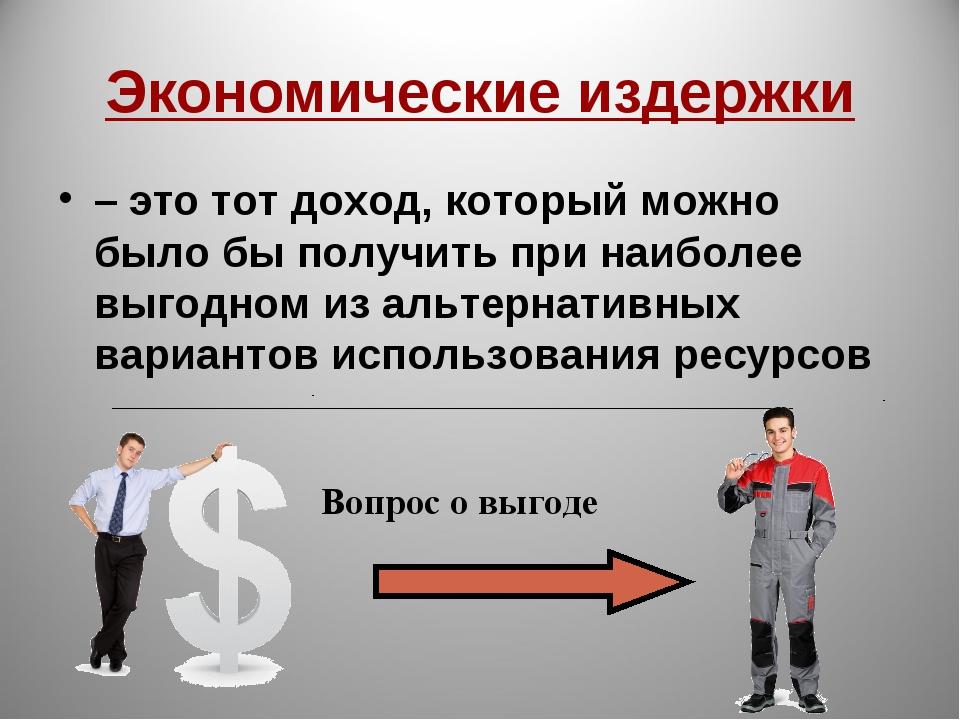 Экономические издержки – это тот доход, который можно было бы получить при на...