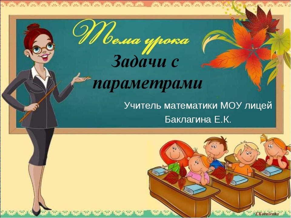 Задачи с параметрами Учитель математики МОУ лицей Баклагина Е.К.