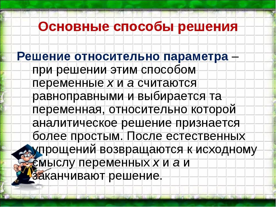 Основные способы решения Решение относительно параметра – при решении этим сп...