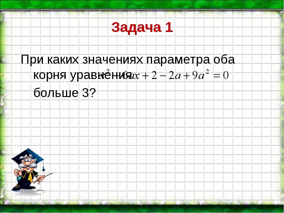 Задача 1 При каких значениях параметра оба корня уравнения больше 3?