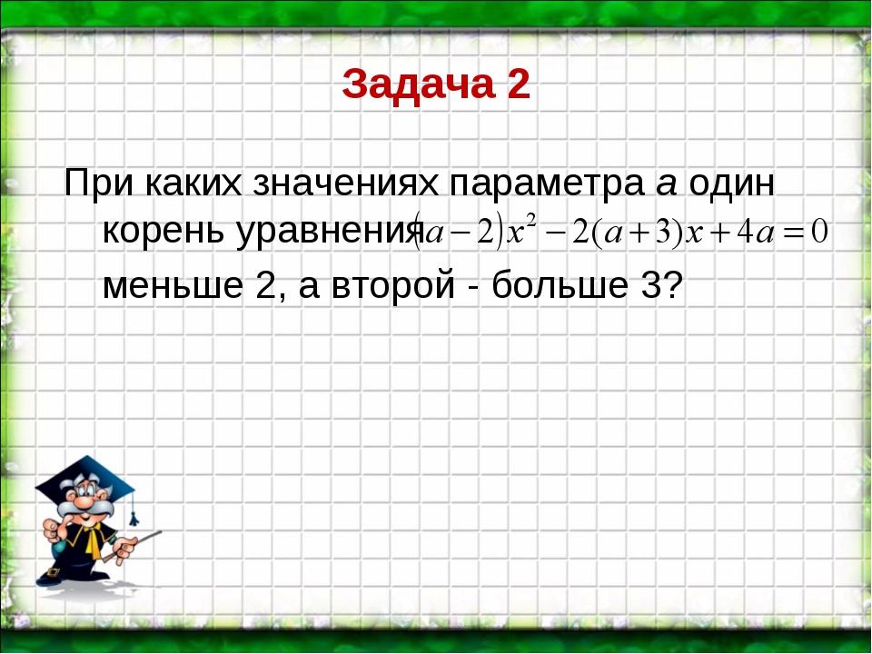 Задача 2 При каких значениях параметра а один корень уравнения меньше 2, а в...