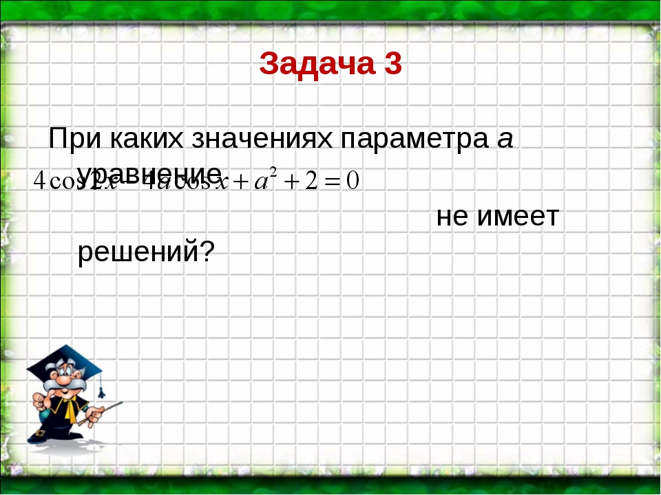 Задача 3 При каких значениях параметра а уравнение  не имеет решений?