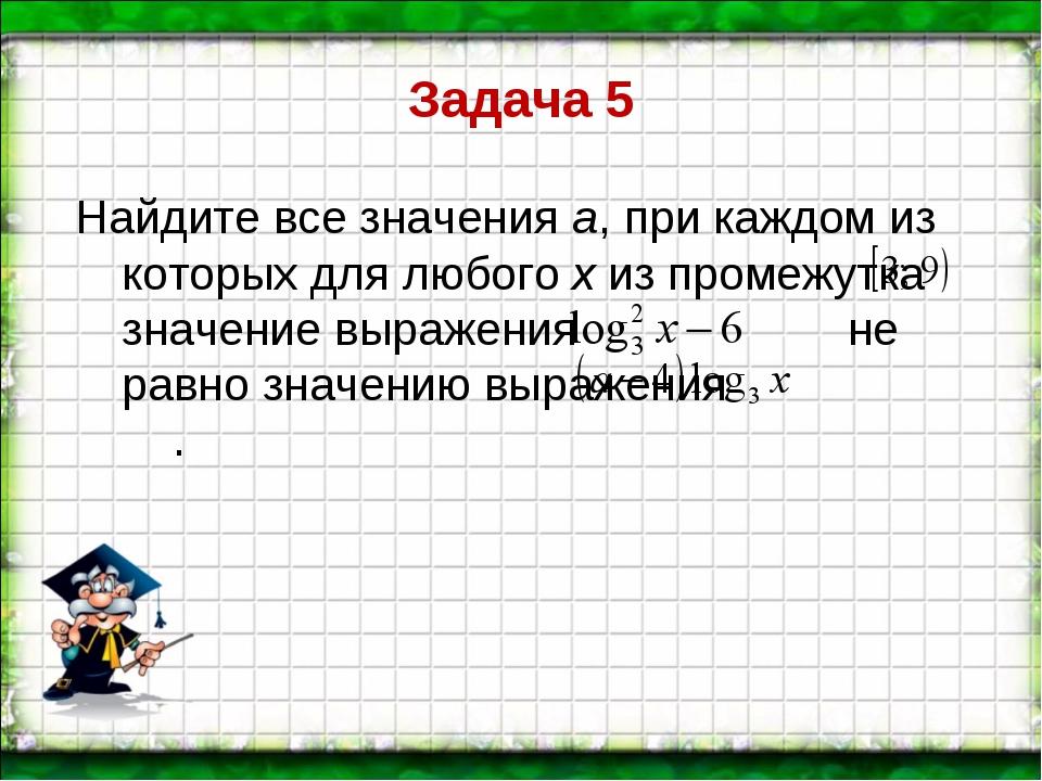 Задача 5 Найдите все значения а, при каждом из которых для любого х из промеж...
