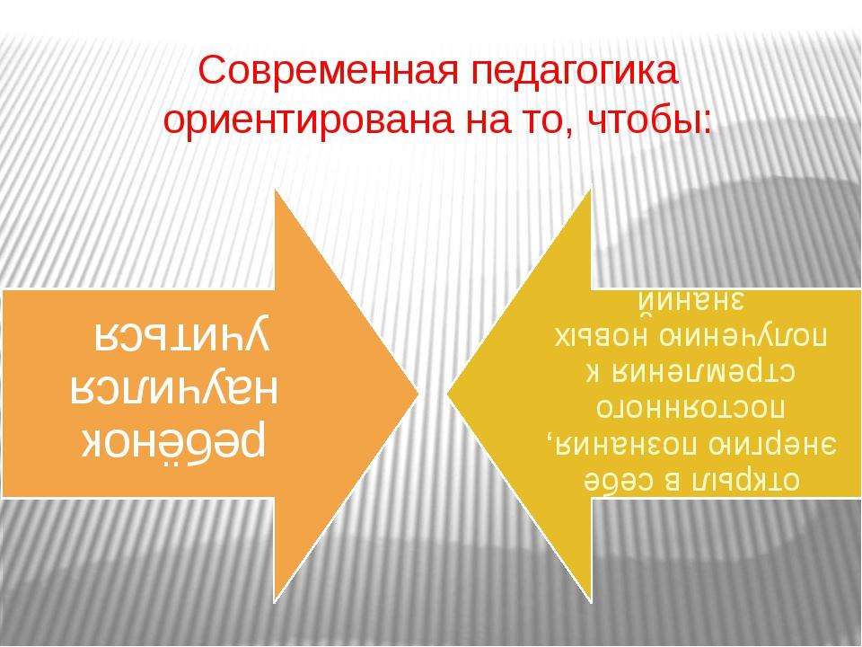 Современная педагогика ориентирована на то, чтобы: