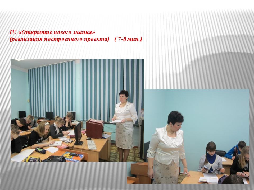 IV. «Открытие нового знания» (реализация построенного проекта) ( 7-8 мин.)