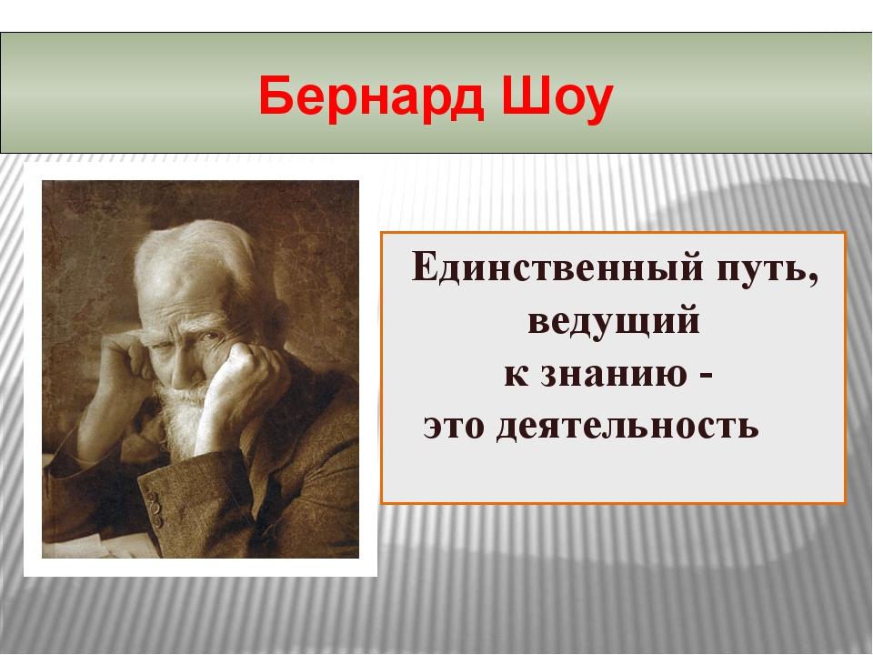 Единственный путь, ведущий к знанию - это деятельность Бернард Шоу
