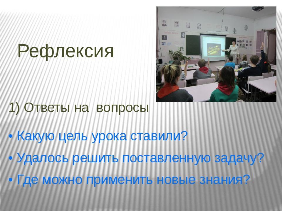 Рефлексия 1) Ответы на вопросы • Какую цель урока ставили? • Удалось решить п...