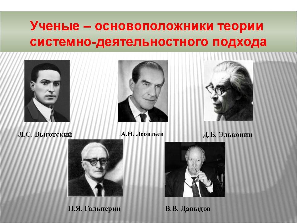 Л.С. Выготский А.Н. Леонтьев Д.Б. Эльконин П.Я. Гальперин В.В. Давыдов Ученые...
