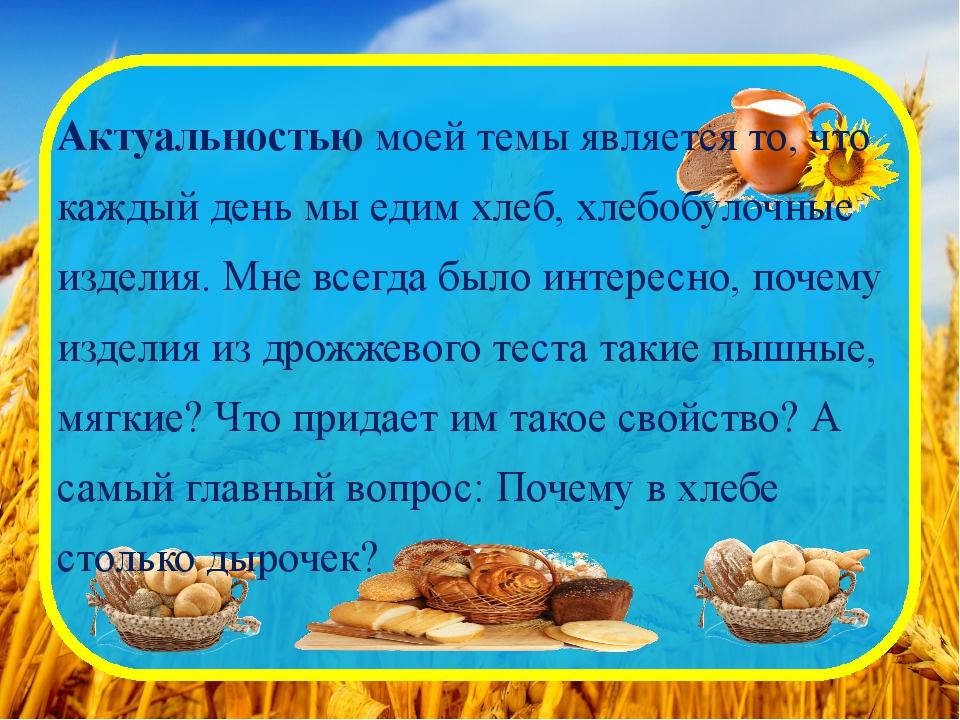 Актуальностью моей темы является то, что каждый день мы едим хлеб, хлебобулоч...