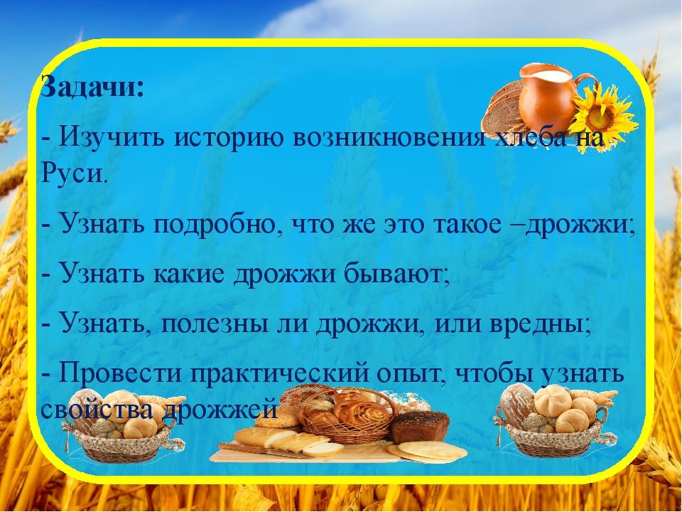 Задачи: - Изучить историю возникновения хлеба на Руси. - Узнать подробно, что...