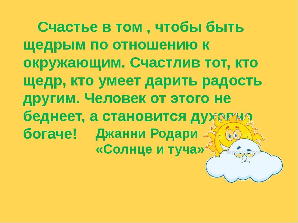 Счастье в том , чтобы быть щедрым по отношению к окружающим. Счастлив тот, к...