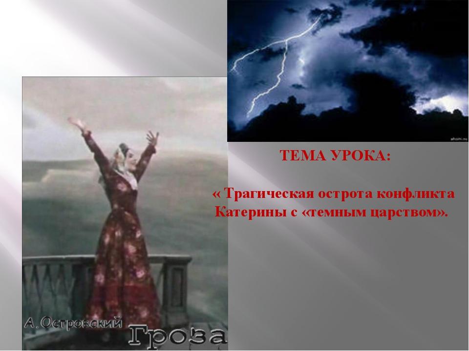 ТЕМА УРОКА: « Трагическая острота конфликта Катерины с «темным царством».