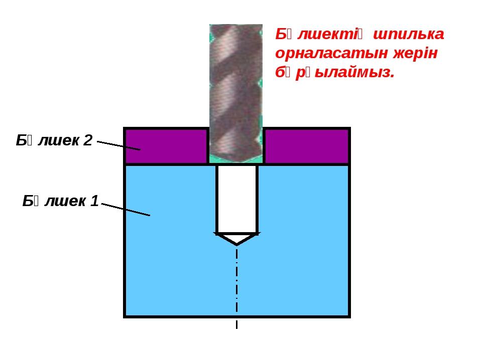 Бөлшек 1 Бөлшек 2 Бөлшектің шпилька орналасатын жерін бұрғылаймыз.