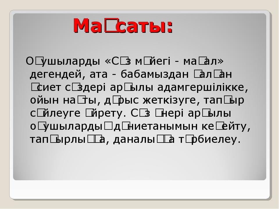 Мақсаты: Оқушыларды «Сөз мәйегі - мақал» дегендей, ата - бабамыздан қалған өс...