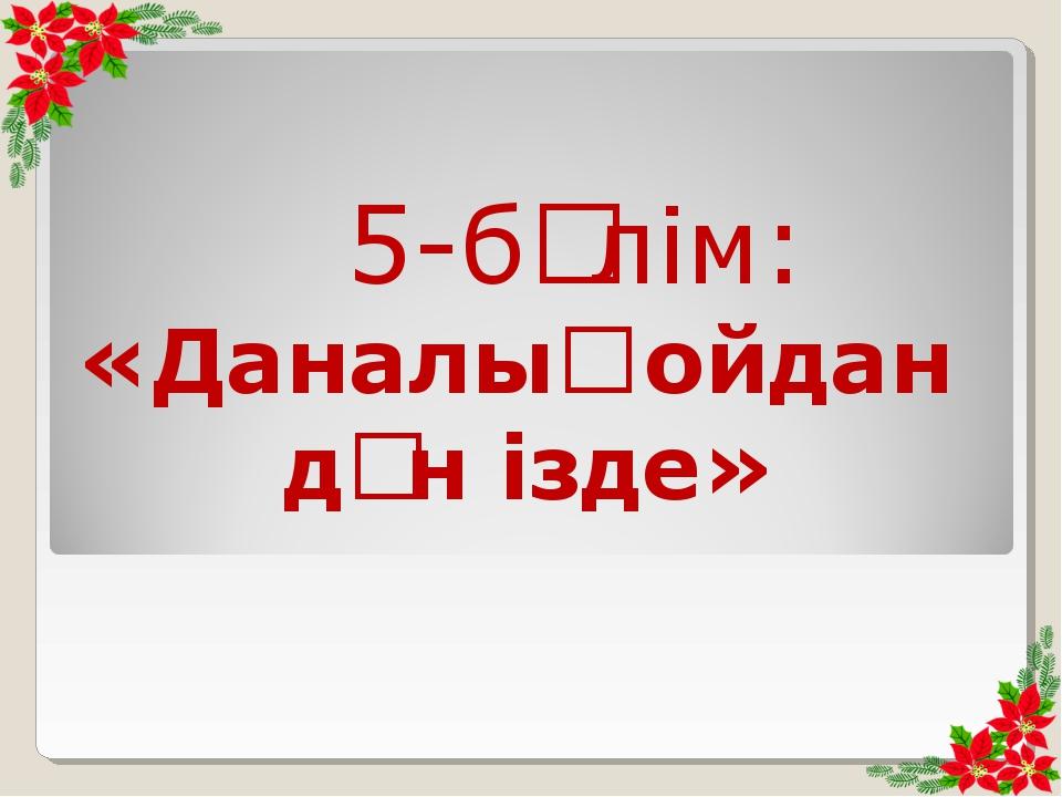 5-бөлім: «Даналық ойдан дән ізде»
