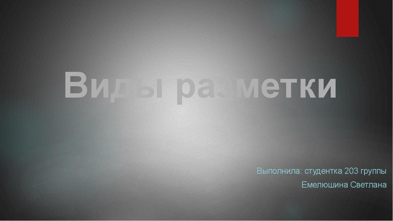 Выполнила: студентка 203 группы Емелюшина Светлана Виды разметки