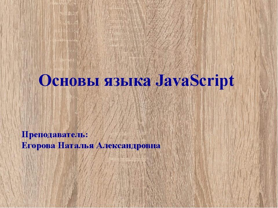 Основы языка JavaScript Преподаватель: Егорова Наталья Александровна