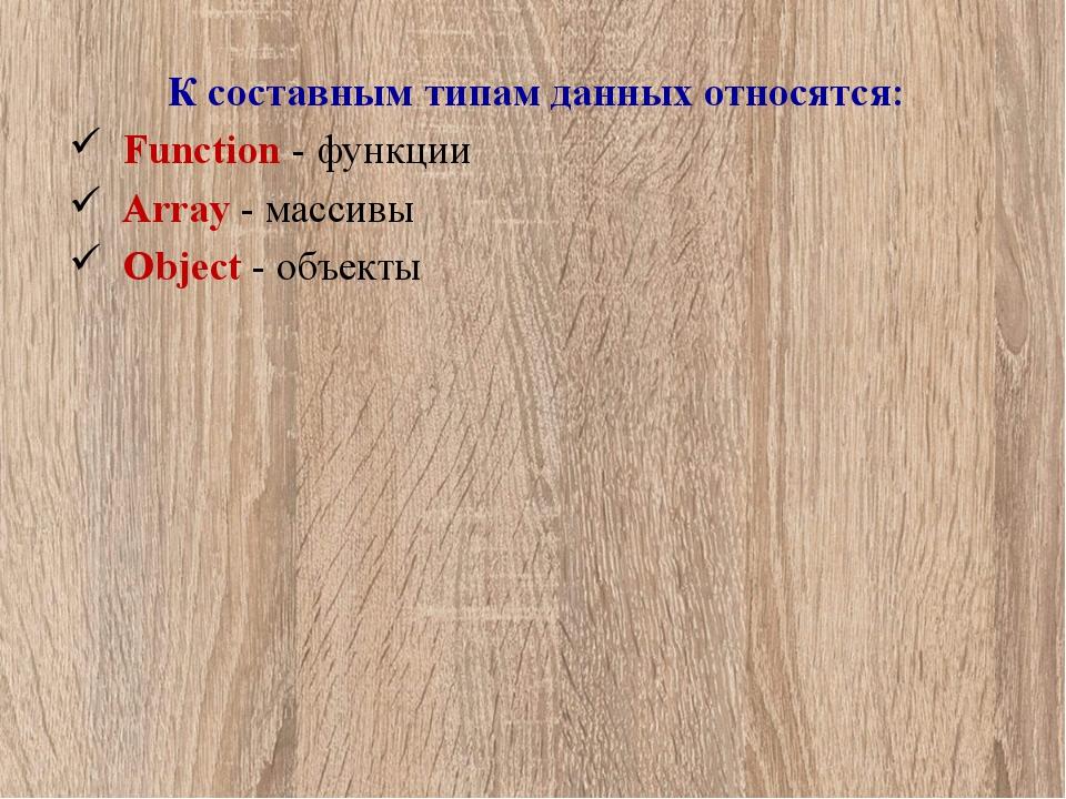 К составным типам данных относятся: Function - функции Array - массивы Object...