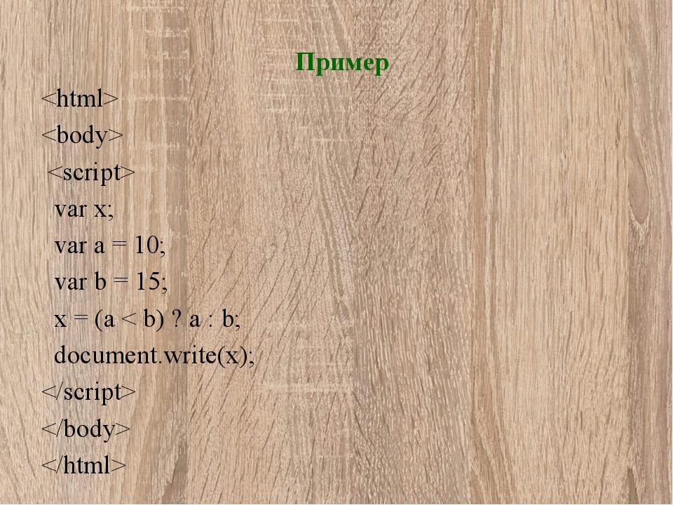 Пример    var x; var a = 10; var b = 15; x = (a < b) ? a : b; document.write(...