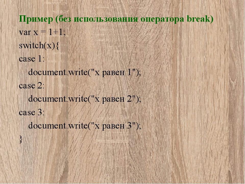 Пример (без использования оператора break) var x = 1+1; switch(x){ case 1: do...