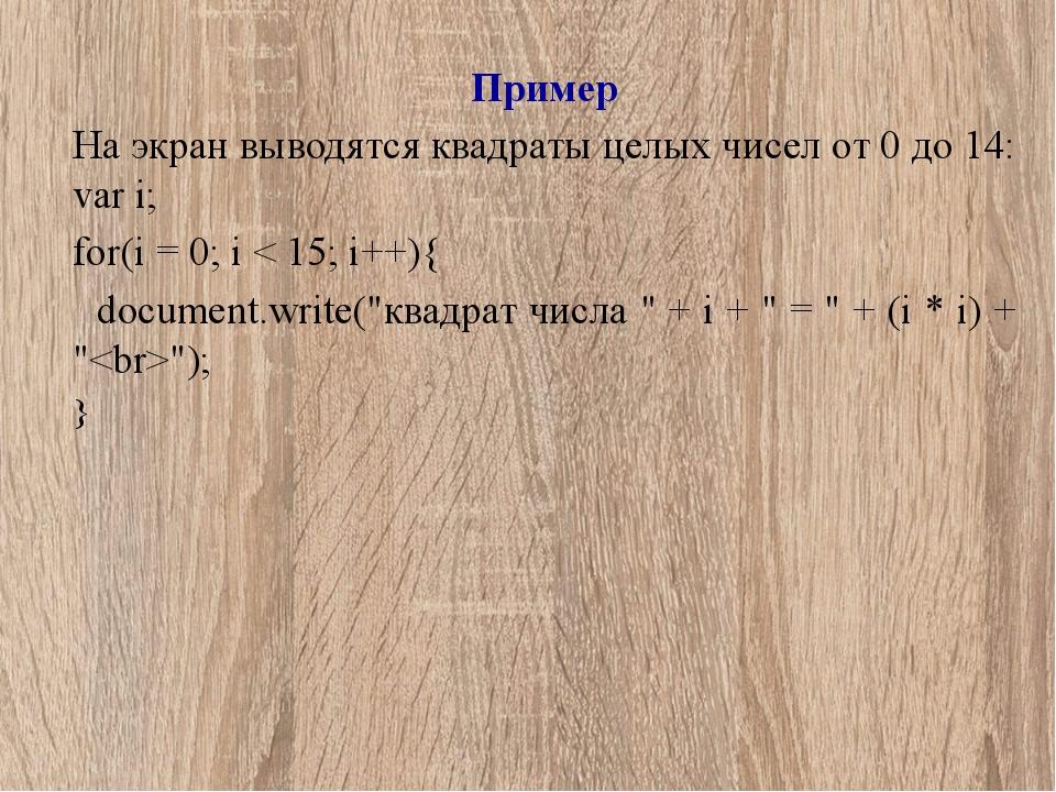 Пример На экран выводятся квадраты целых чисел от 0 до 14: var i; for(i = 0;...
