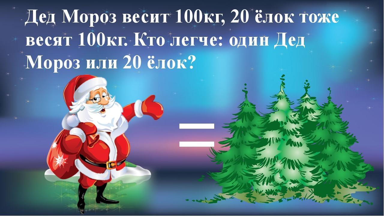 Дед Мороз весит 100кг, 20 ёлок тоже весят 100кг. Кто легче: один Дед Мороз ил...