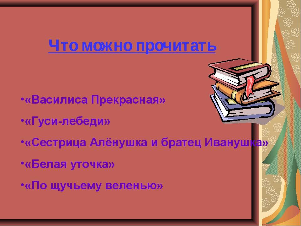 Что можно прочитать «Василиса Прекрасная» «Гуси-лебеди» «Сестрица Алёнушка и...