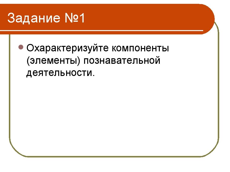 Задание №1 Охарактеризуйте компоненты (элементы) познавательной деятельности.