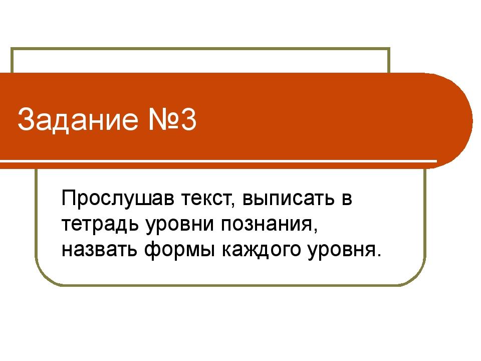Задание №3 Прослушав текст, выписать в тетрадь уровни познания, назвать формы...