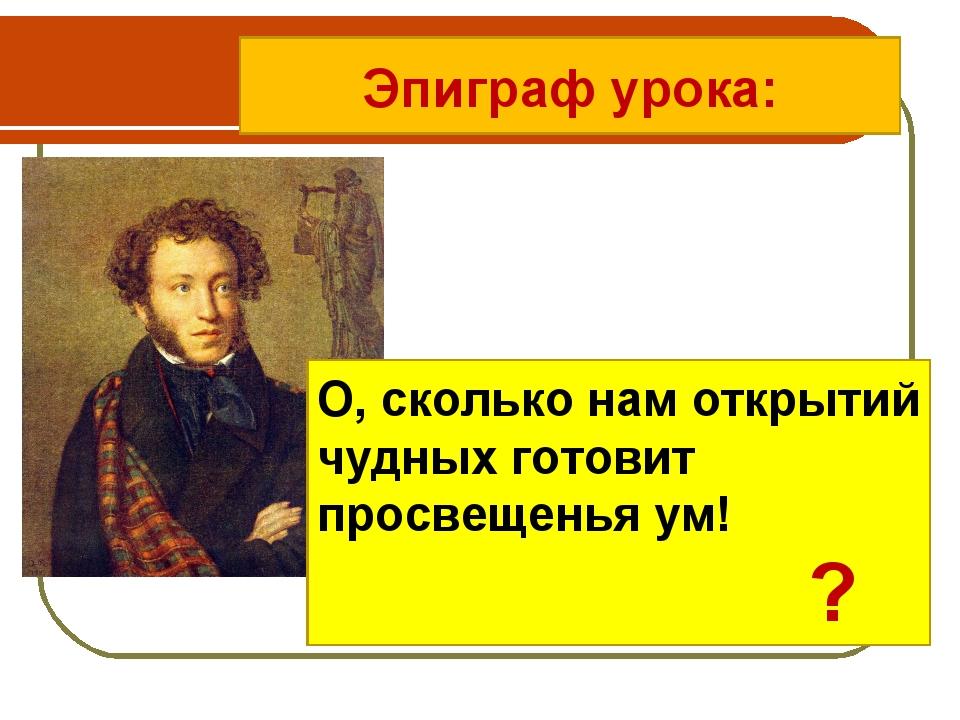 Эпиграф урока: О, сколько нам открытий чудных готовит просвещенья ум! ?