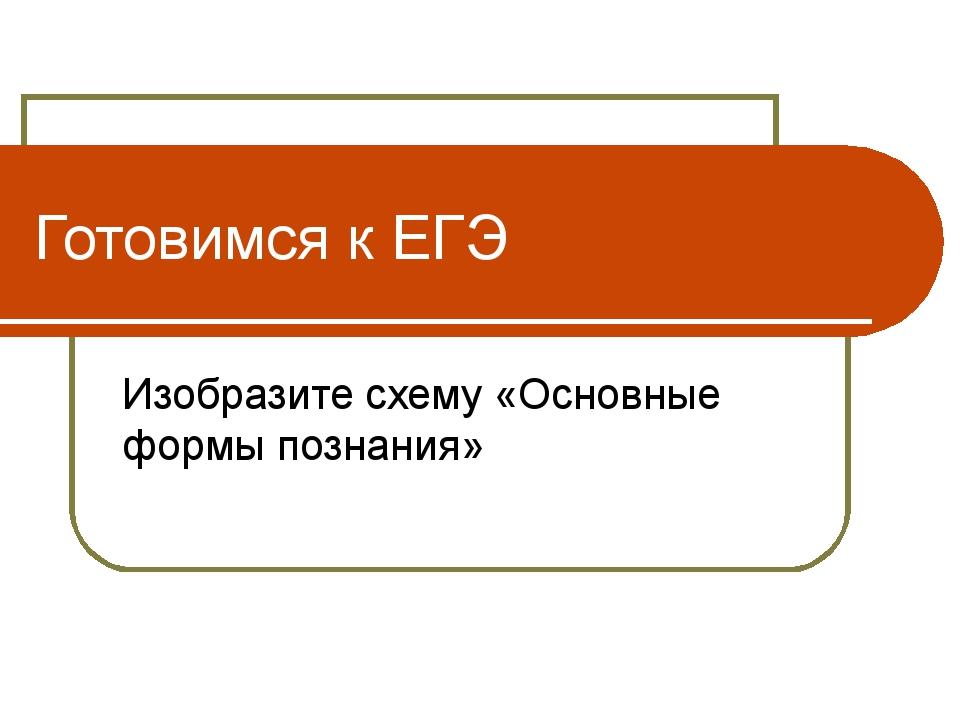 Готовимся к ЕГЭ Изобразите схему «Основные формы познания»