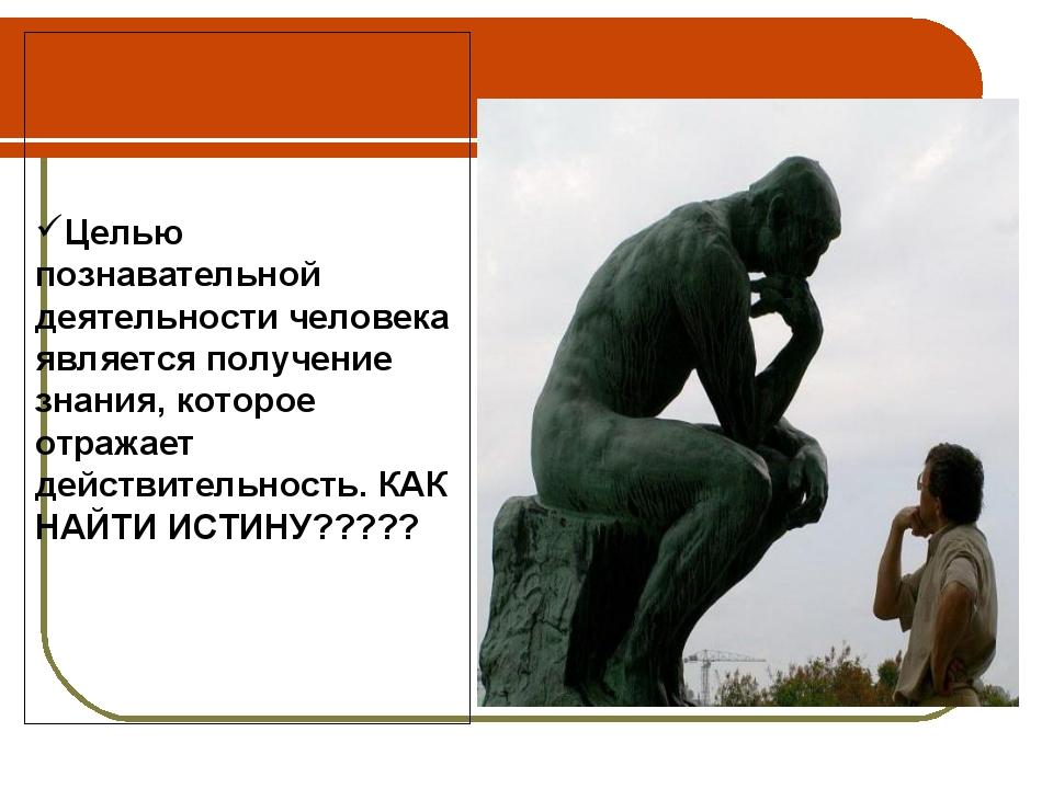 Целью познавательной деятельности человека является получение знания, которое...
