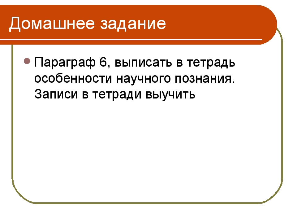 Домашнее задание Параграф 6, выписать в тетрадь особенности научного познания...