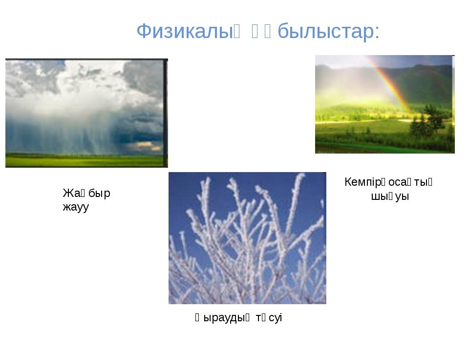 Физикалық құбылыстар: Жаңбыр жауу Қыраудың түсуі Кемпірқосақтың шығуы