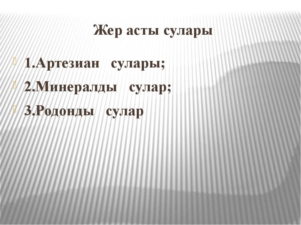Жер асты сулары 1.Артезиан сулары; 2.Минералды сулар; 3.Родонды сулар