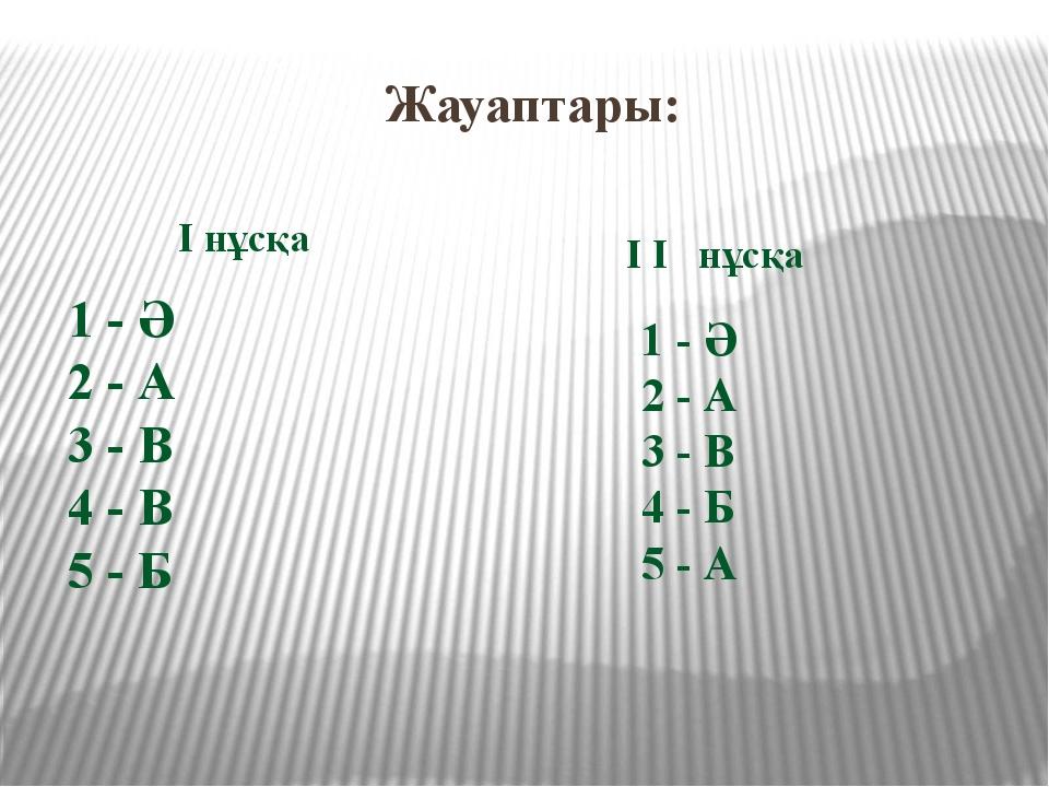Жауаптары: I нұсқа 1 - Ә 2 - А 3 - В 4 - В 5 - Б I I нұсқа 1 - Ә 2 - А 3 - В...