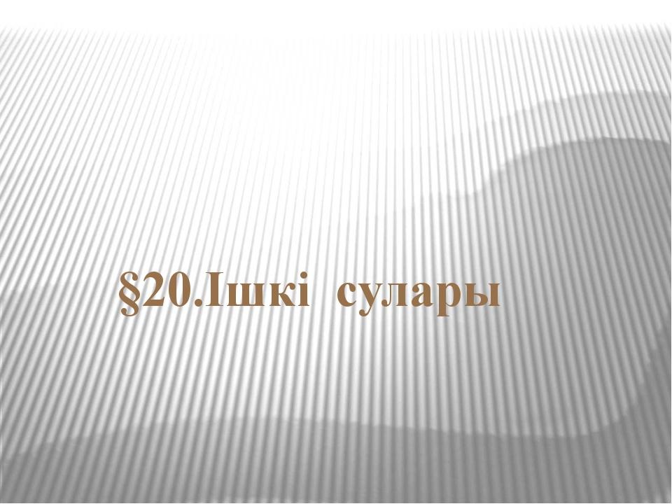 §20.Ішкі сулары