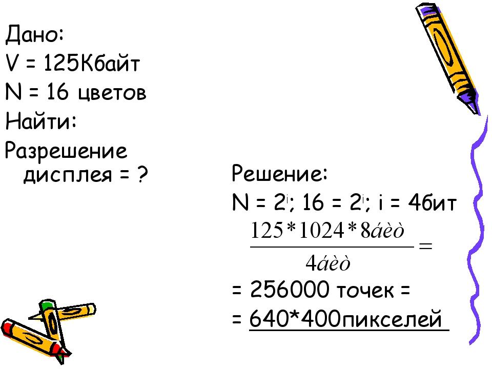 Решение: N = 2i; 16 = 2i; i = 4бит = 256000 точек = = 640*400пикселей Дано:...