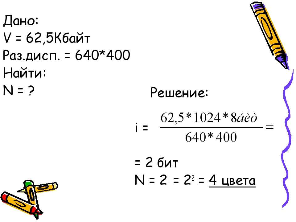 Решение: i = = 2 бит N = 2i = 22 = 4 цвета Дано: V = 62,5Кбайт Раз.дисп. = 6...