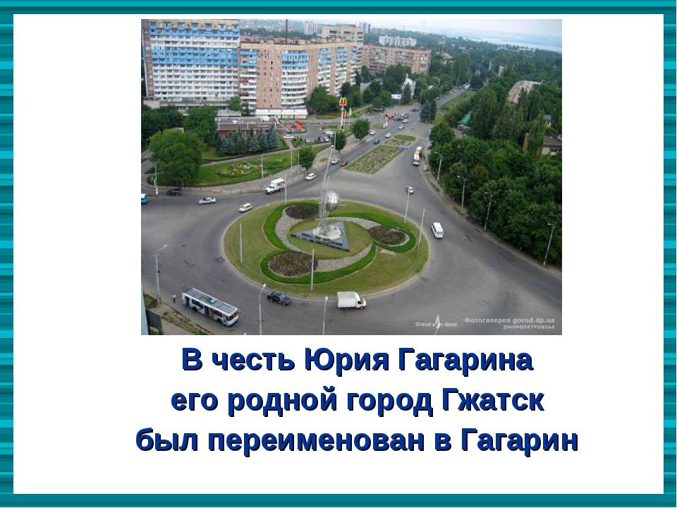 В честь Юрия Гагарина  В честь Юрия Гагарина  его родной город Гжатск  был...