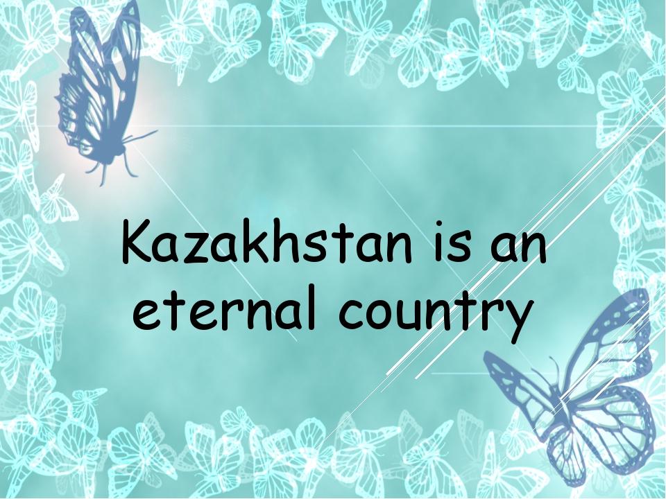 Kazakhstan is an eternal country