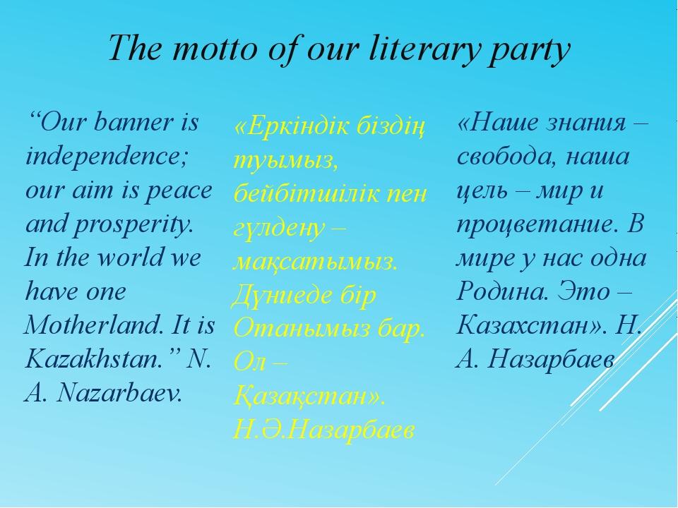 The motto of our literary party «Еркіндік біздің туымыз, бейбітшілік пен гүлд...