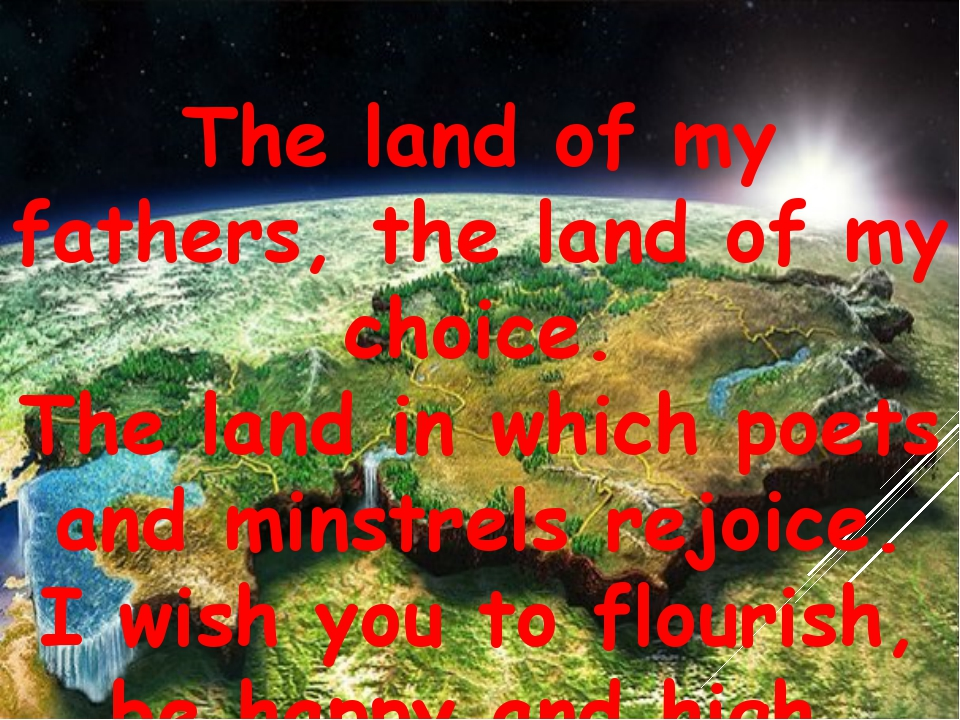 The land of my fathers, the land of my choice. The land in which poets and mi...