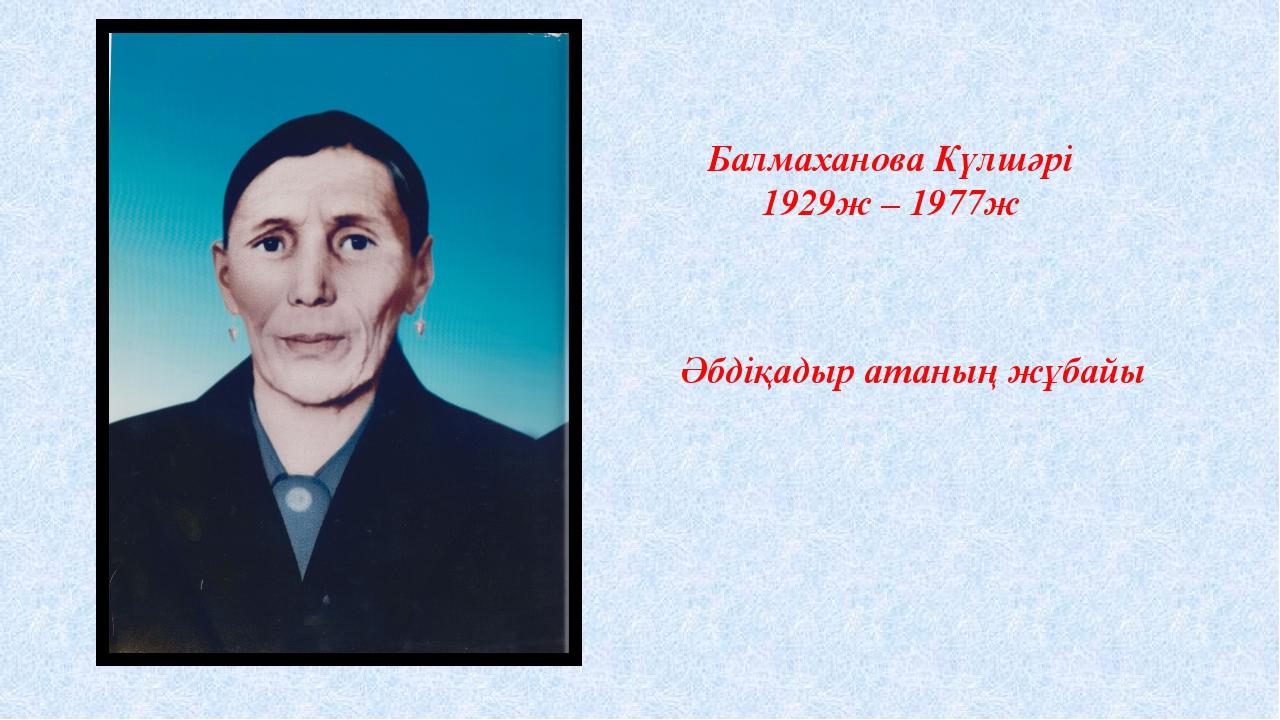 Балмаханова Күлшәрі 1929ж – 1977ж Әбдіқадыр атаның жұбайы